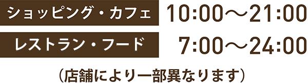 ショッピング・カフェ:10:00〜21:00 レストラン:11:0〜23:00 (店舗により一部異なります)